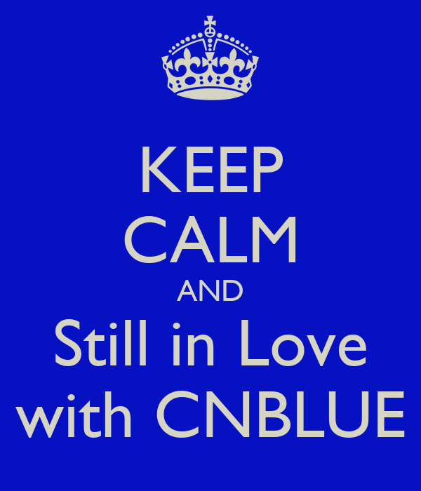 KEEP CALM AND Still in Love with CNBLUE