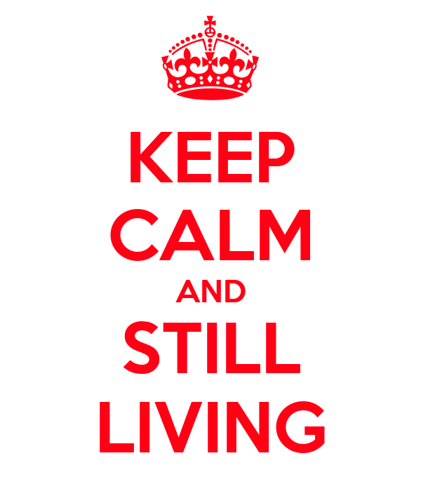 KEEP CALM AND STILL LIVING