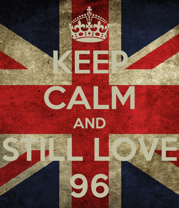 KEEP CALM AND STILL LOVE 96
