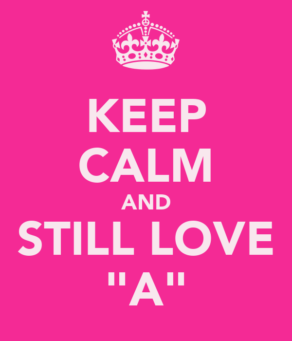 "KEEP CALM AND STILL LOVE ""A"""