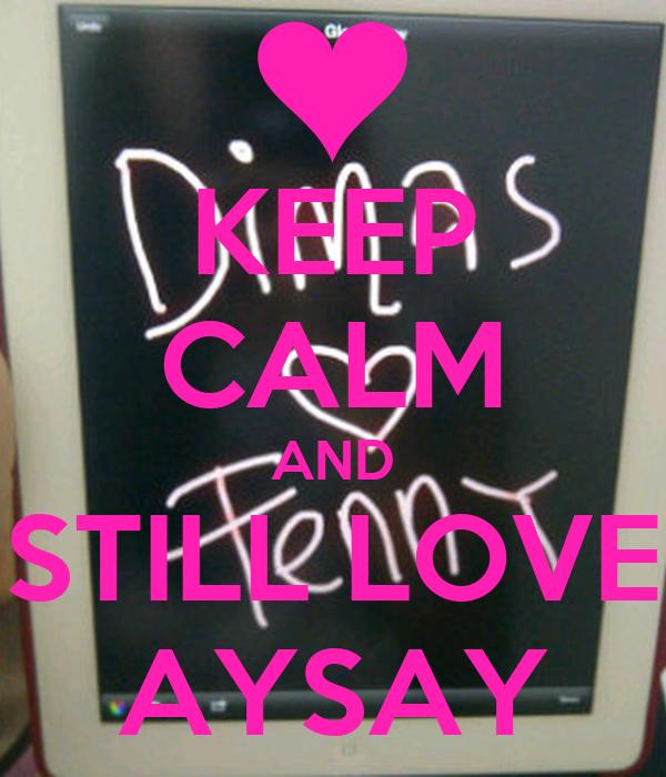 KEEP CALM AND STILL LOVE AYSAY
