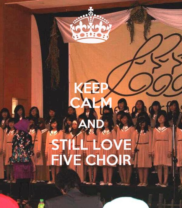 KEEP CALM AND STILL LOVE FIVE CHOIR