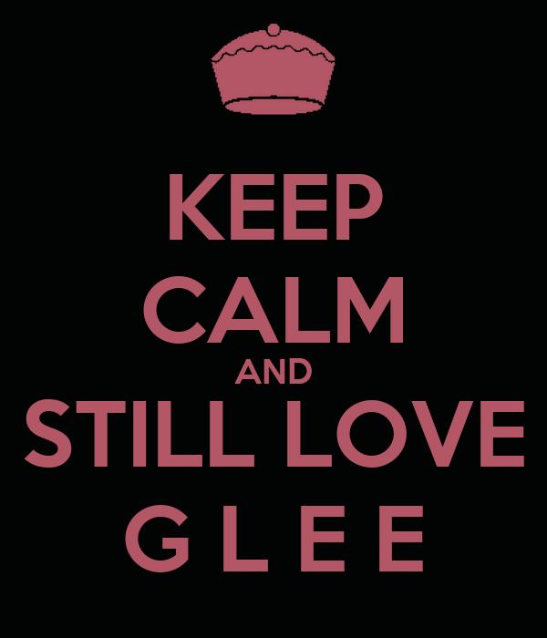 KEEP CALM AND STILL LOVE G L E E