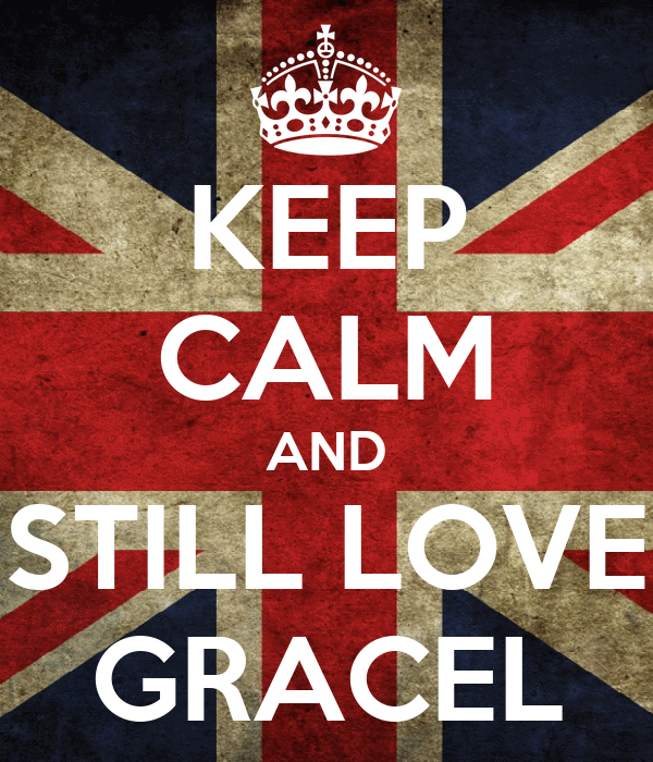 KEEP CALM AND STILL LOVE GRACEL