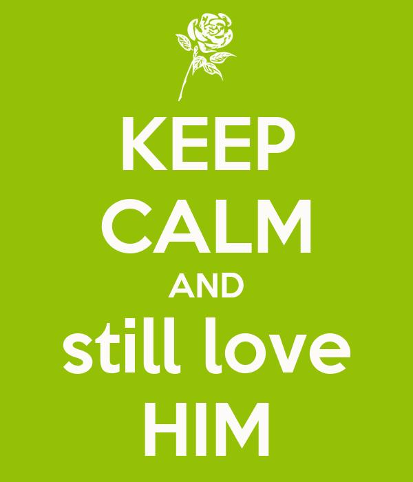 KEEP CALM AND still love HIM