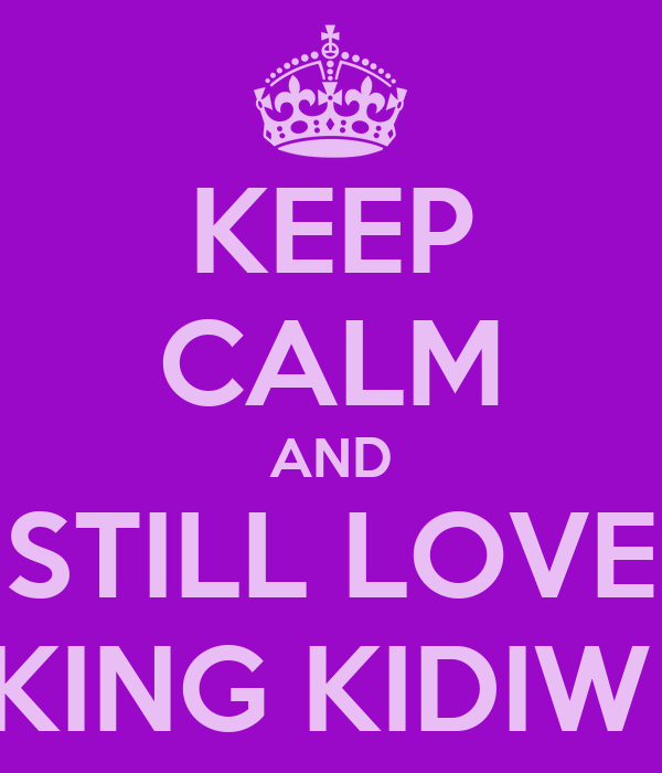 KEEP CALM AND STILL LOVE KING KIDIW