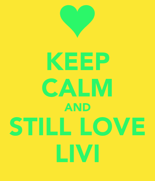 KEEP CALM AND STILL LOVE LIVI