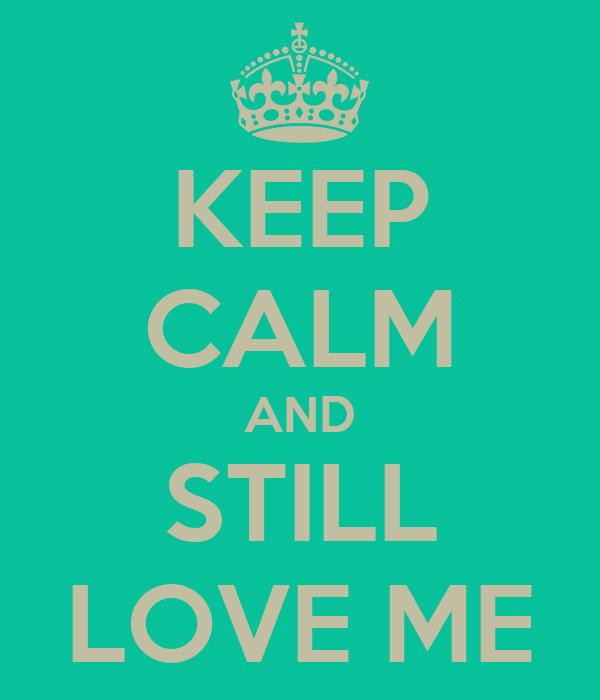 KEEP CALM AND STILL LOVE ME