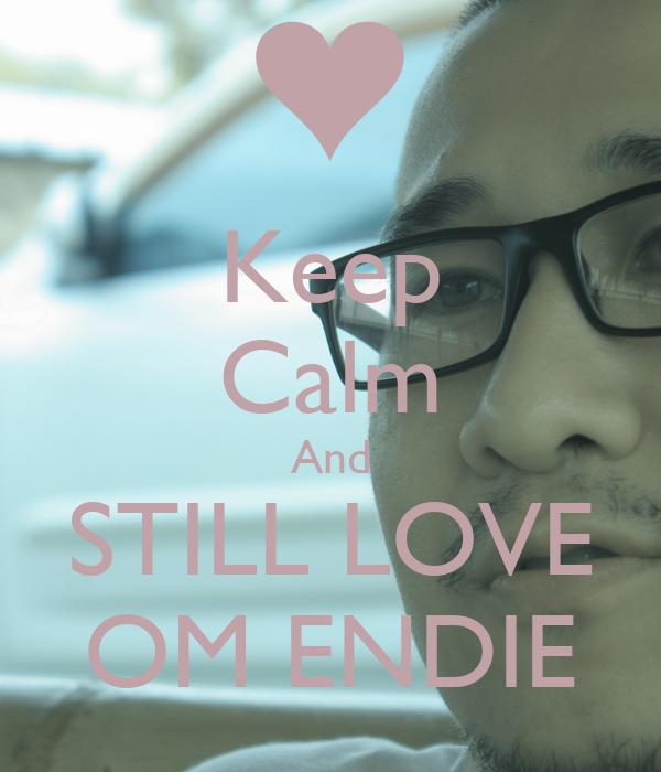 Keep Calm And STILL LOVE OM ENDIE