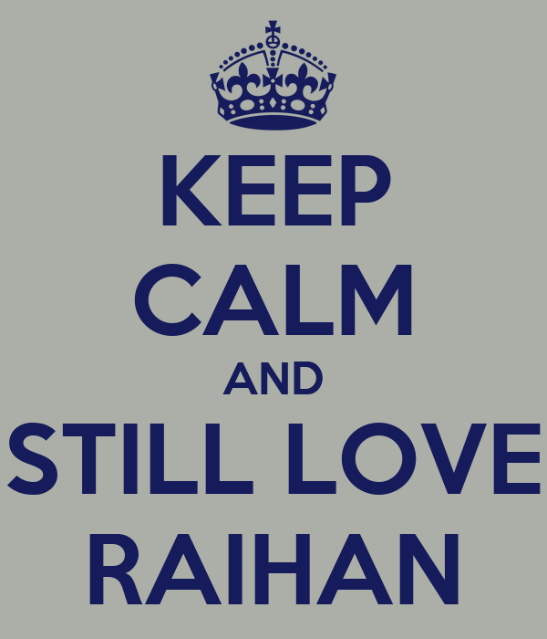 KEEP CALM AND STILL LOVE RAIHAN
