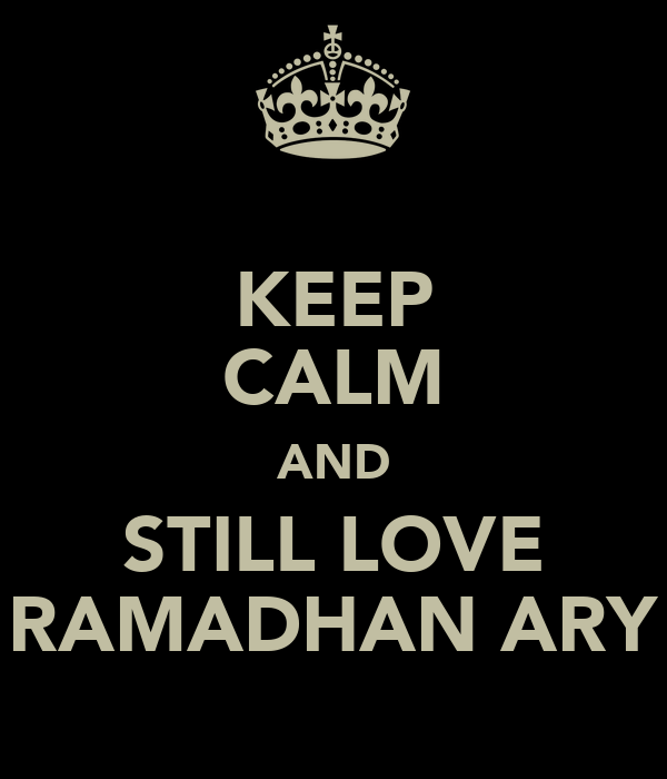 KEEP CALM AND STILL LOVE RAMADHAN ARY