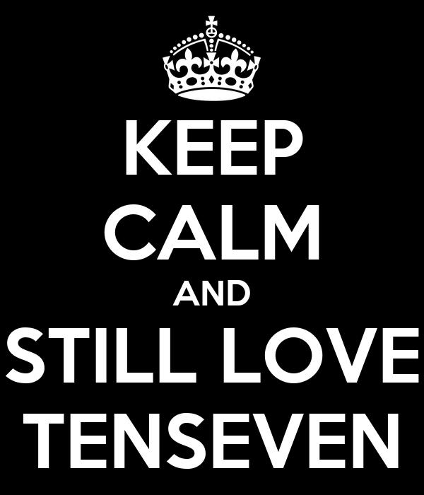 KEEP CALM AND STILL LOVE TENSEVEN