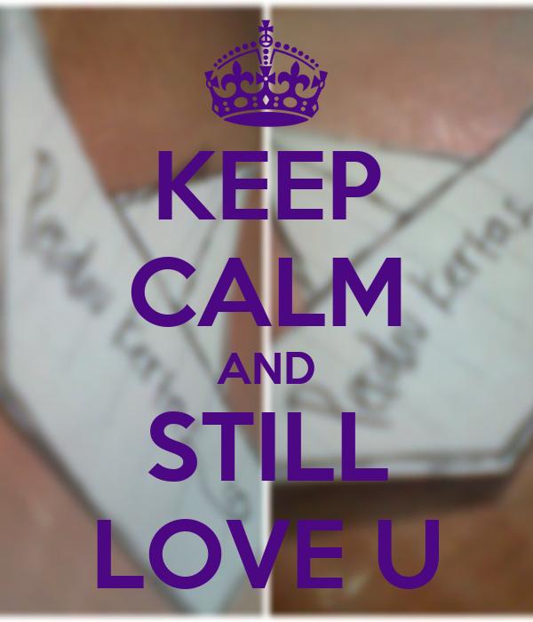 KEEP CALM AND STILL LOVE U