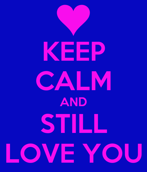 KEEP CALM AND STILL LOVE YOU