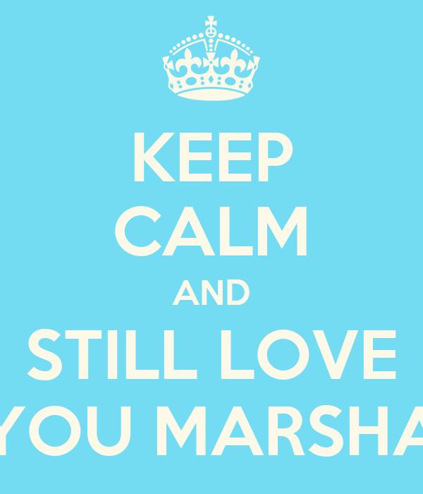 KEEP CALM AND STILL LOVE YOU MARSHA