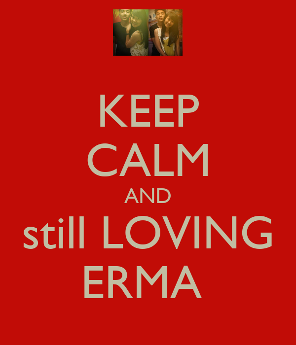 KEEP CALM AND still LOVING ERMA