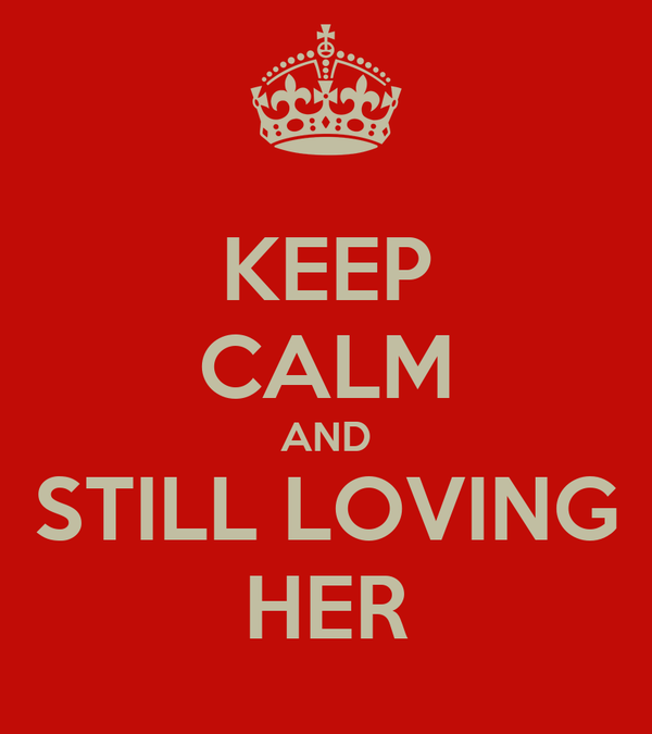 KEEP CALM AND STILL LOVING HER