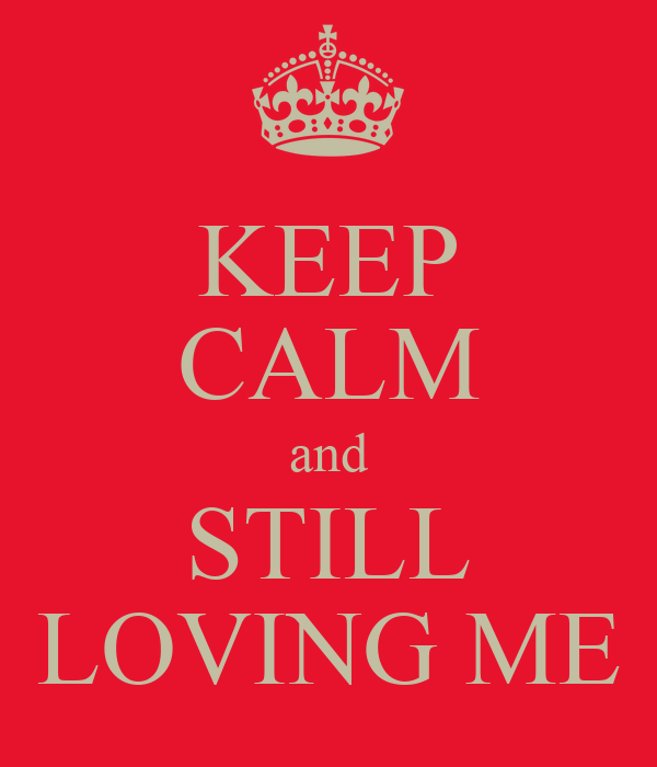 KEEP CALM and STILL LOVING ME