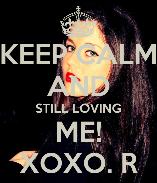 KEEP CALM AND STILL LOVING ME! XOXO. R