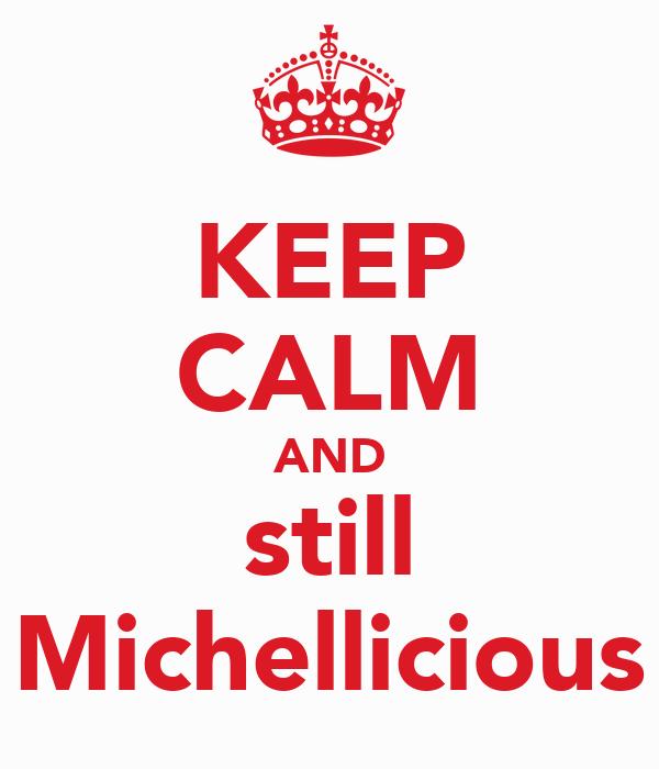 KEEP CALM AND still Michellicious