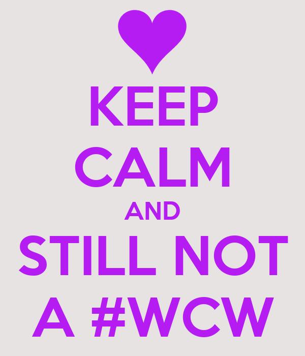 KEEP CALM AND STILL NOT A #WCW