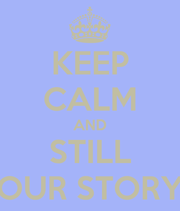 KEEP CALM AND STILL OUR STORY