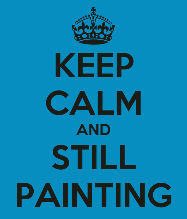 KEEP CALM AND STILL PAINTING