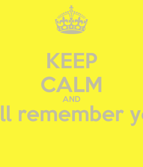 KEEP CALM AND still remember you