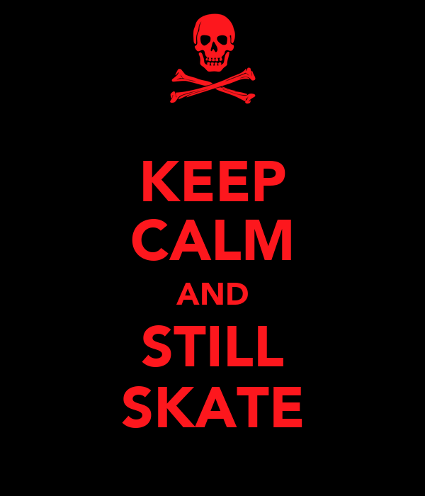 KEEP CALM AND STILL SKATE