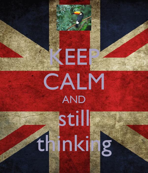 KEEP CALM AND still thinking