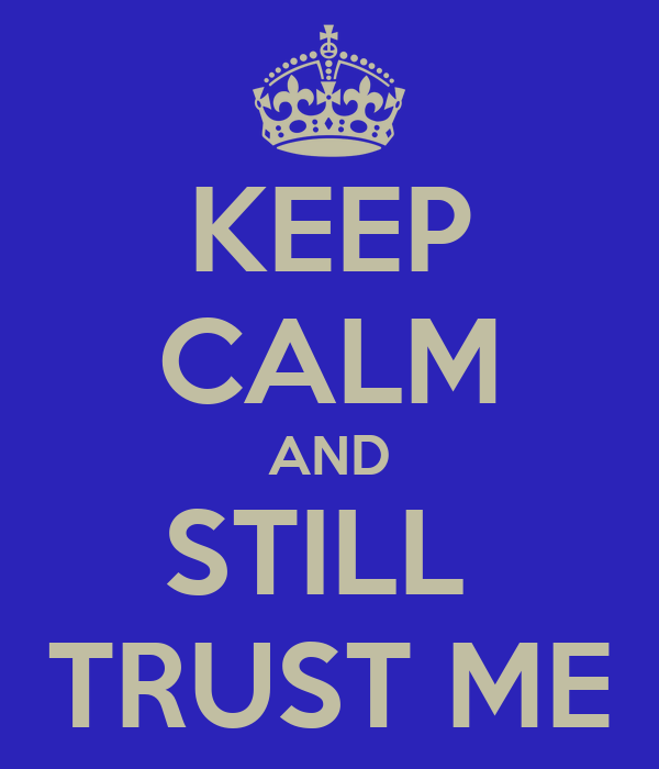 KEEP CALM AND STILL  TRUST ME