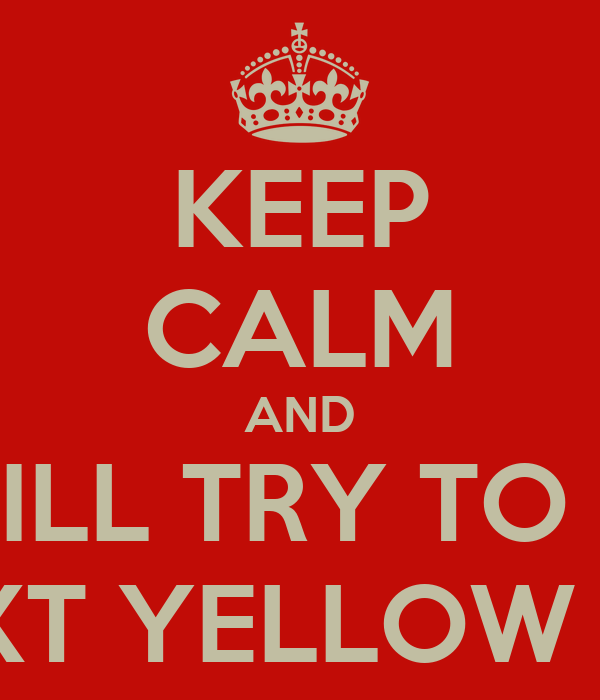 KEEP CALM AND STILL TRY TO BE THE NEXT YELLOW JACKET