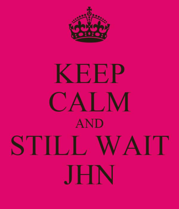 KEEP CALM AND STILL WAIT JHN
