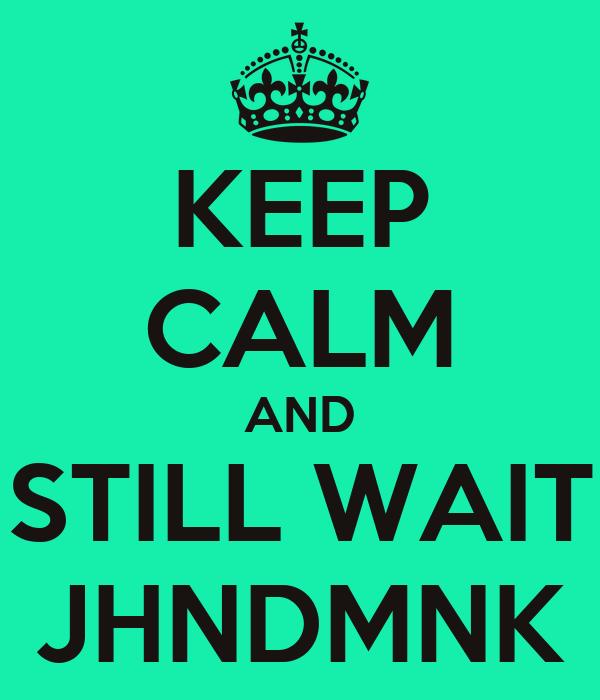 KEEP CALM AND STILL WAIT JHNDMNK