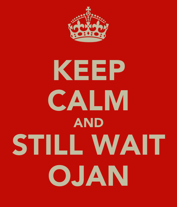 KEEP CALM AND STILL WAIT OJAN