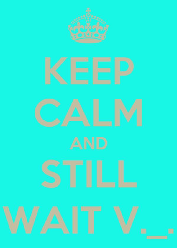 KEEP CALM AND STILL WAIT V._.