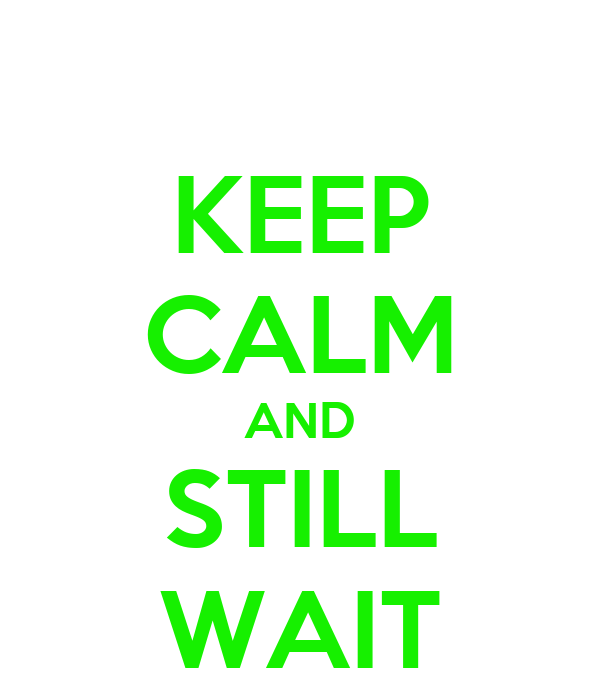 KEEP CALM AND STILL WAIT