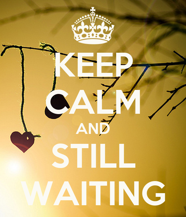 KEEP CALM AND STILL WAITING