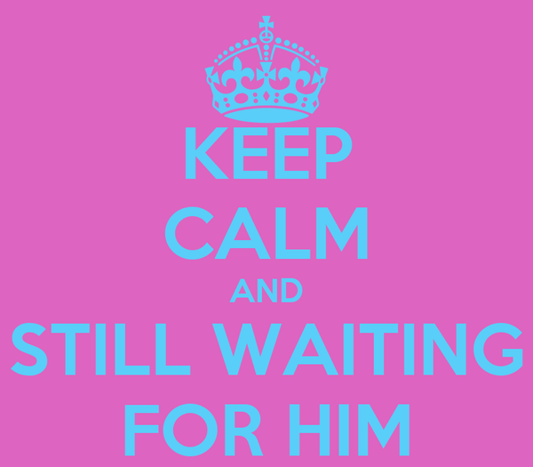 KEEP CALM AND STILL WAITING FOR HIM