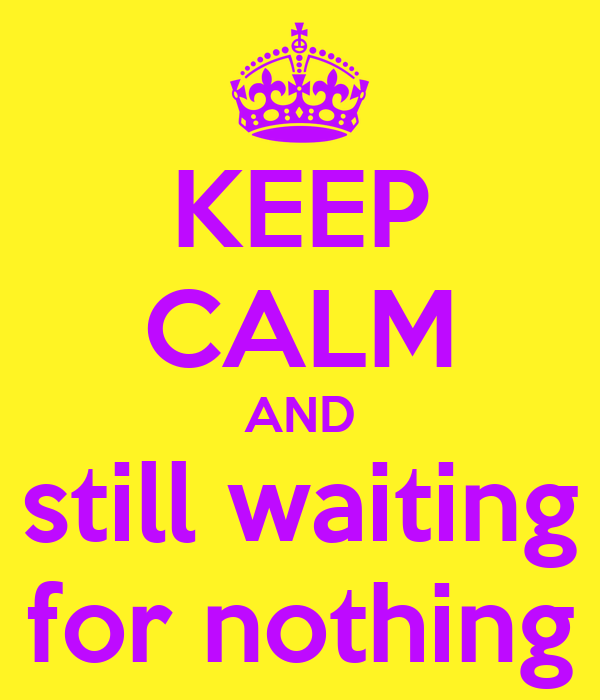KEEP CALM AND still waiting for nothing