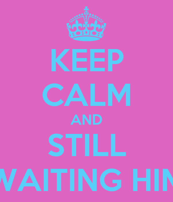 KEEP CALM AND STILL WAITING HIM