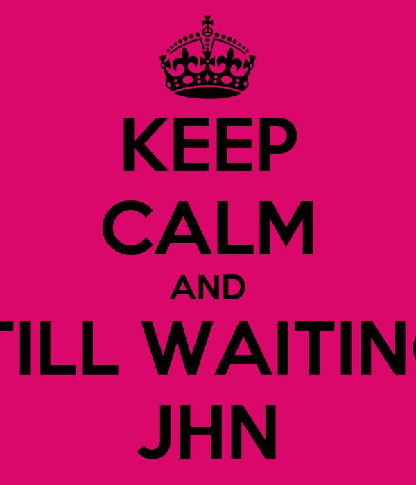 KEEP CALM AND STILL WAITING  JHN