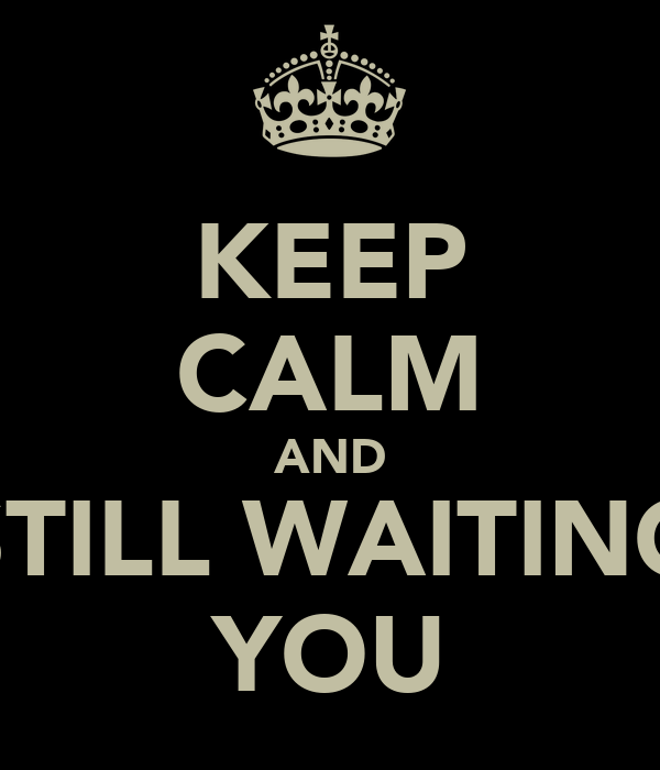 KEEP CALM AND STILL WAITING YOU