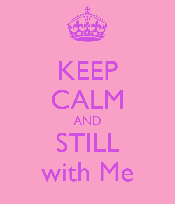 KEEP CALM AND STILL with Me