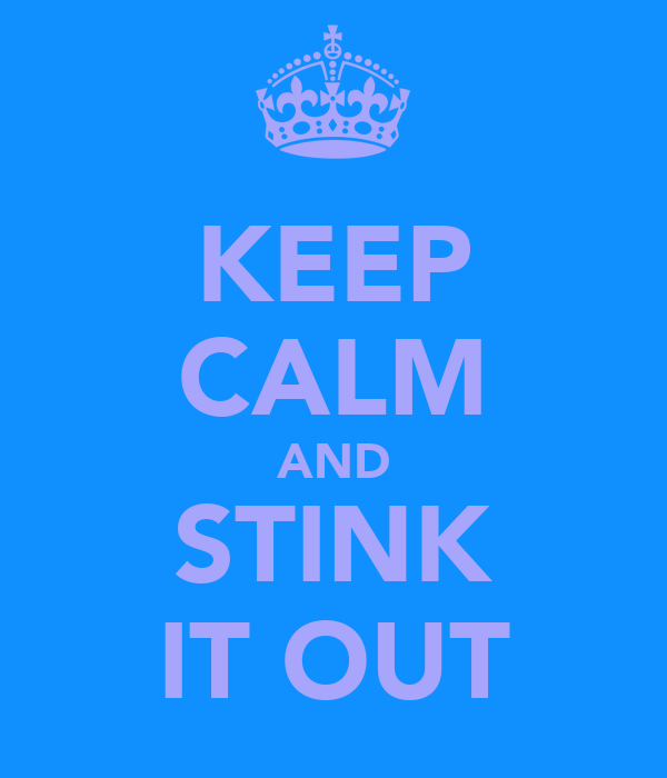 KEEP CALM AND STINK IT OUT