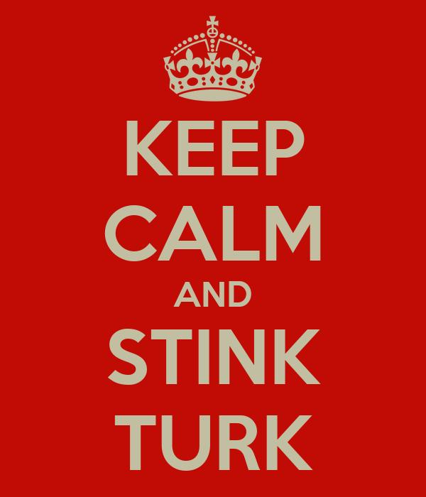 KEEP CALM AND STINK TURK