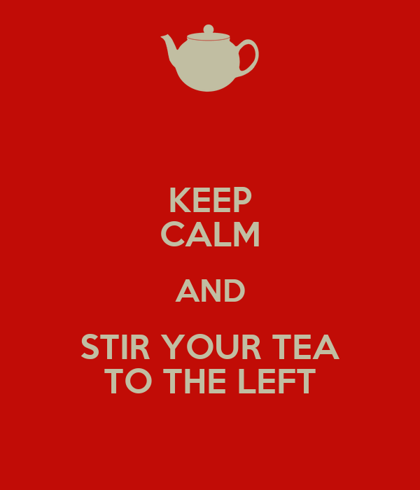 KEEP CALM AND STIR YOUR TEA TO THE LEFT