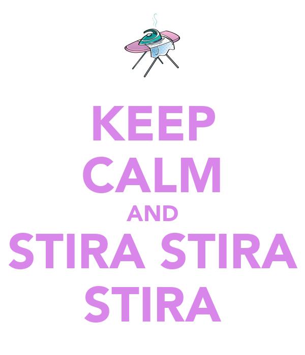 KEEP CALM AND STIRA STIRA STIRA