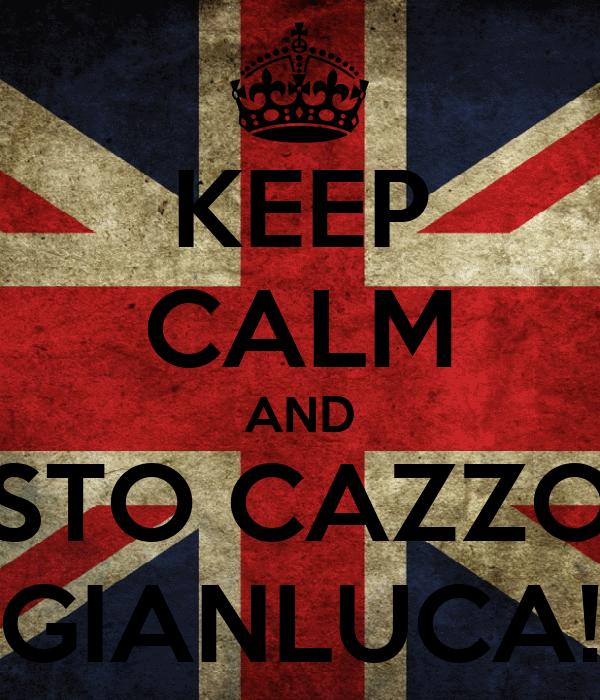 KEEP CALM AND STO CAZZO GIANLUCA!