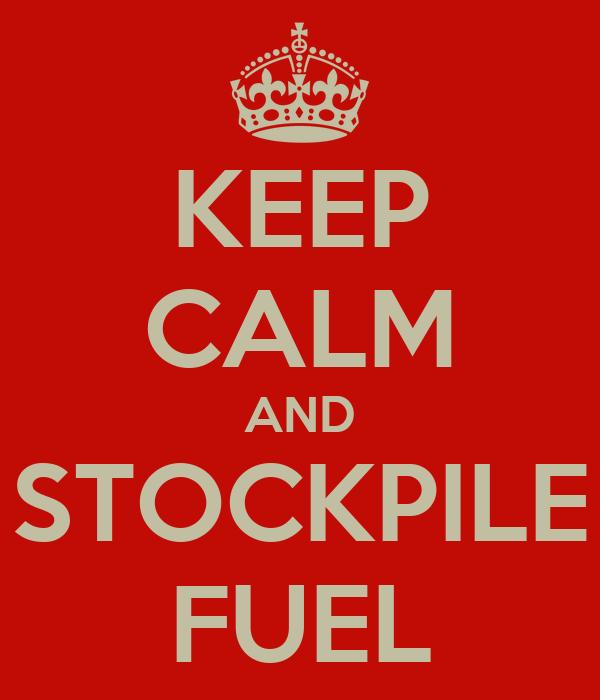 KEEP CALM AND STOCKPILE FUEL